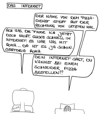 Das Internet. Der Name von dem Pizza-Dienst steht auf der Rechnung vom letzten Mal. Ach was. Die finde ich jetzt doch nicht. Gucke schnell im Internet. Es war was mit Roma ... Da ist es ja schon. Sartoria Roma. Dein Internet sagt, Du kannst bei einem Schneider Pizza bestellen??